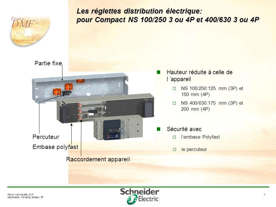 7 Patrick Mavillaz BEI DMF responsable marketing tableaux BT Les réglettes distribution électrique: pour Compact NS 100/250 3 ou 4P et 400/630 3 ou 4P Hauteur réduite à celle de l appareil NS 100/250:125 mm (3P) et 150 mm (4P) NS 400/630:175 mm (3P) et 200 mm (4P) Sécurité avec lembase Polyfast Embase polyfast Raccordement appareil Percuteur le percuteur Partie fixe