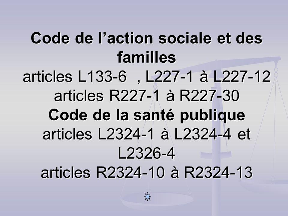 Code de laction sociale et des familles articles L133-6, L227-1 à L227-12 articles R227-1 à R227-30 Code de la santé publique articles L2324-1 à L2324-4 et L2326-4 articles R2324-10 à R2324-13