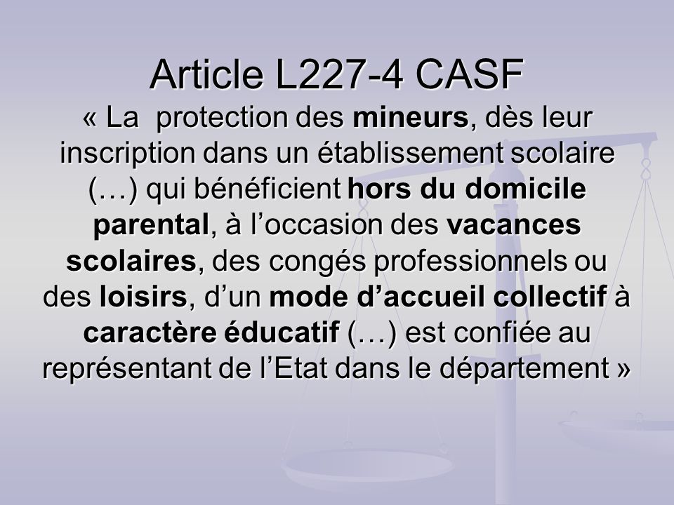 Article L227-4 CASF « La protection des mineurs, dès leur inscription dans un établissement scolaire (…) qui bénéficient hors du domicile parental, à loccasion des vacances scolaires, des congés professionnels ou des loisirs, dun mode daccueil collectif à caractère éducatif (…) est confiée au représentant de lEtat dans le département »