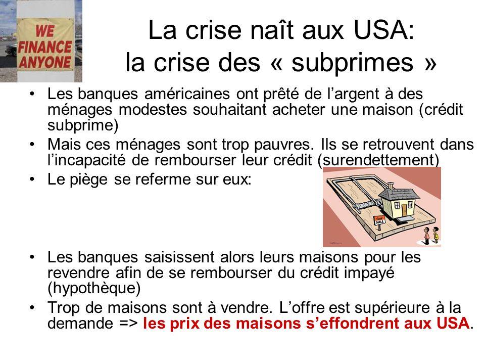 La crise naît aux USA: la crise des « subprimes » Les banques américaines ont prêté de largent à des ménages modestes souhaitant acheter une maison (c