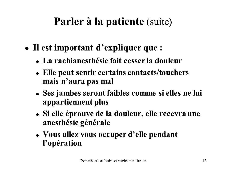 13Ponction lombaire et rachianesthésie Parler à la patiente (suite) Il est important dexpliquer que : La rachianesthésie fait cesser la douleur Elle p