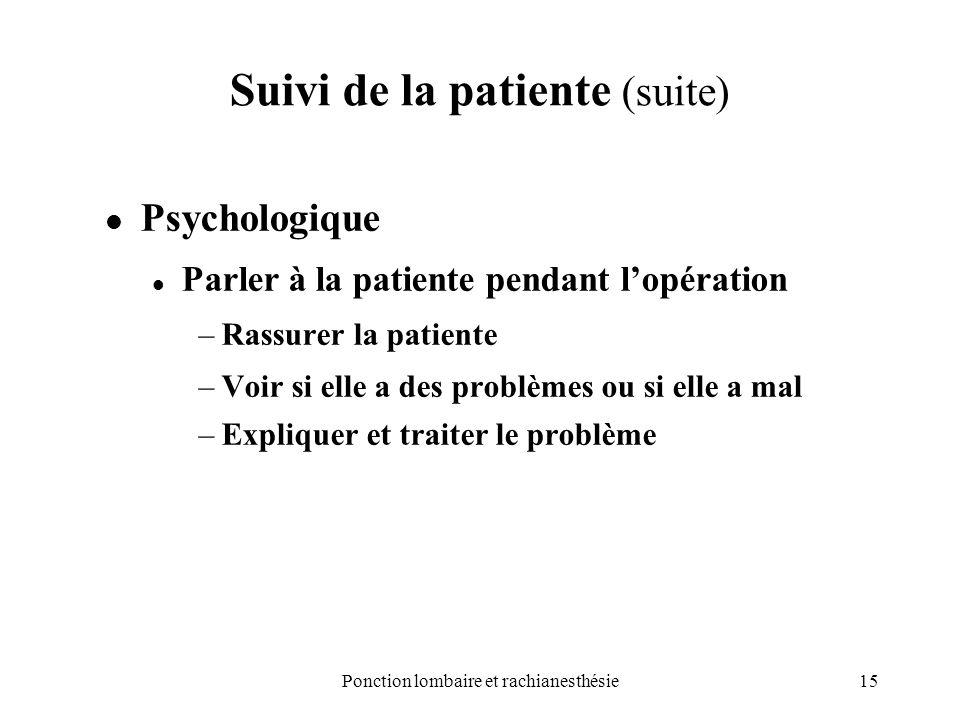 15Ponction lombaire et rachianesthésie Suivi de la patiente (suite) Psychologique Parler à la patiente pendant lopération –Rassurer la patiente –Voir