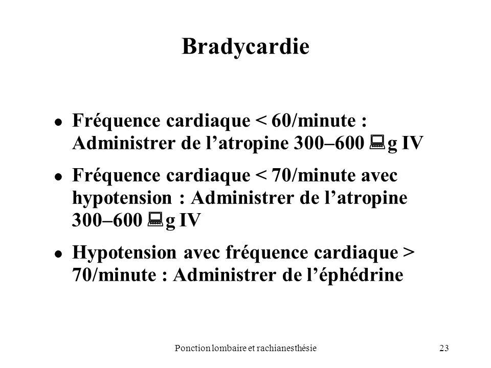 23Ponction lombaire et rachianesthésie Bradycardie Fréquence cardiaque < 60/minute : Administrer de latropine 300–600 g IV Fréquence cardiaque < 70/mi