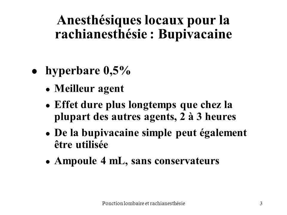 3Ponction lombaire et rachianesthésie Anesthésiques locaux pour la rachianesthésie : Bupivacaine hyperbare 0,5% Meilleur agent Effet dure plus longtem