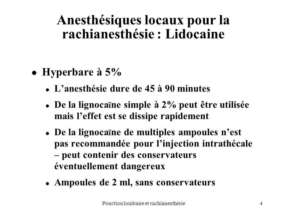 4Ponction lombaire et rachianesthésie Anesthésiques locaux pour la rachianesthésie : Lidocaine Hyperbare à 5% Lanesthésie dure de 45 à 90 minutes De l