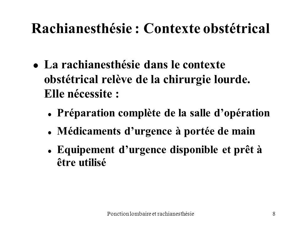 8Ponction lombaire et rachianesthésie Rachianesthésie : Contexte obstétrical La rachianesthésie dans le contexte obstétrical relève de la chirurgie lo