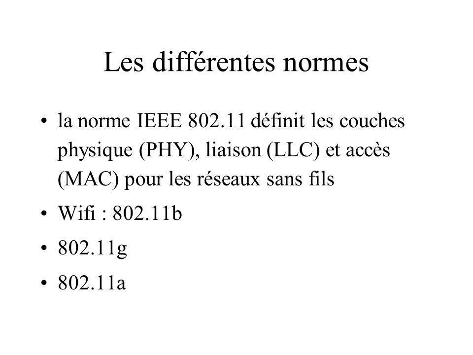 Les différentes normes la norme IEEE 802.11 définit les couches physique (PHY), liaison (LLC) et accès (MAC) pour les réseaux sans fils Wifi : 802.11b