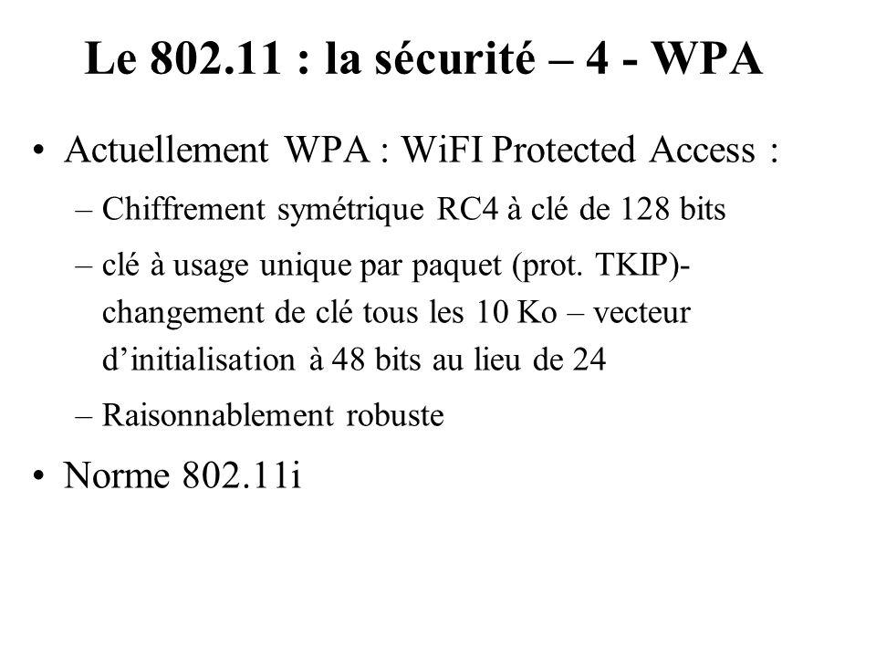 Le 802.11 : la sécurité – 4 - WPA Actuellement WPA : WiFI Protected Access : –Chiffrement symétrique RC4 à clé de 128 bits –clé à usage unique par paq