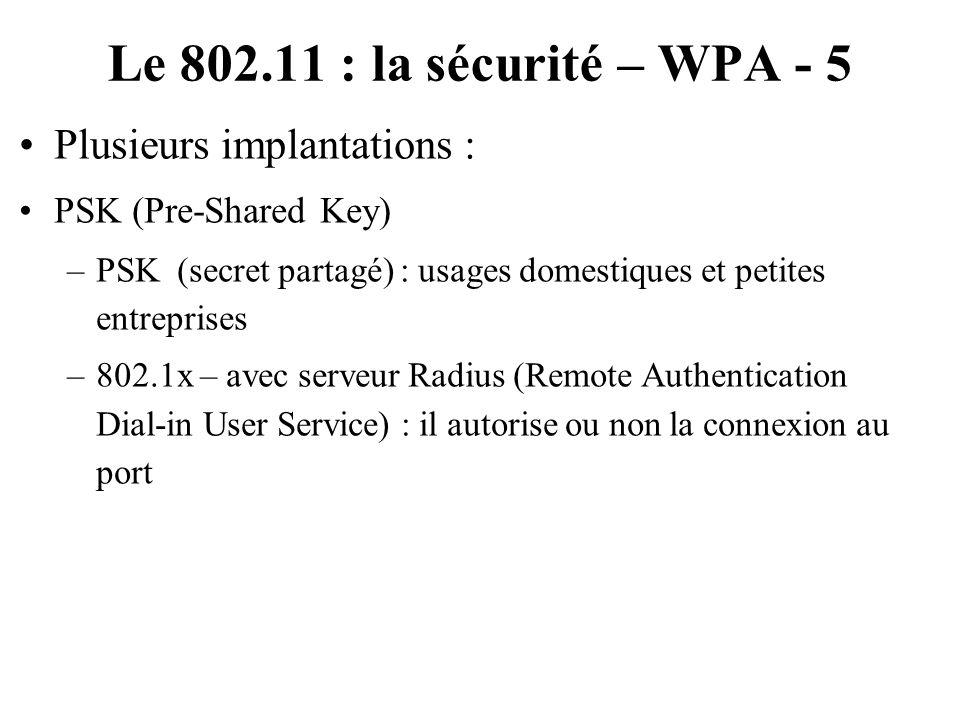 Le 802.11 : la sécurité – WPA - 5 Plusieurs implantations : PSK (Pre-Shared Key) –PSK (secret partagé) : usages domestiques et petites entreprises –80