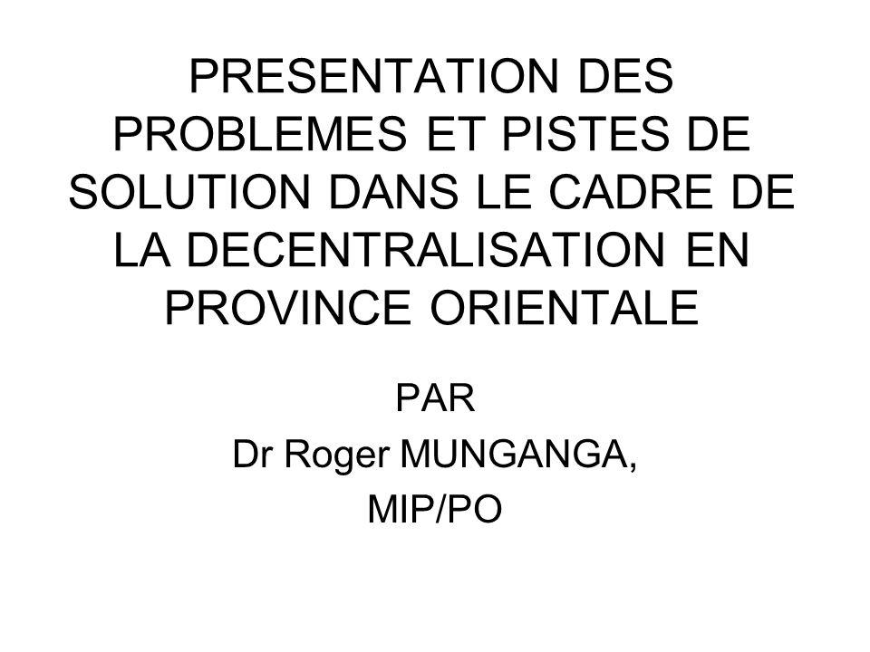 PRESENTATION DES PROBLEMES ET PISTES DE SOLUTION DANS LE CADRE DE LA DECENTRALISATION EN PROVINCE ORIENTALE PAR Dr Roger MUNGANGA, MIP/PO