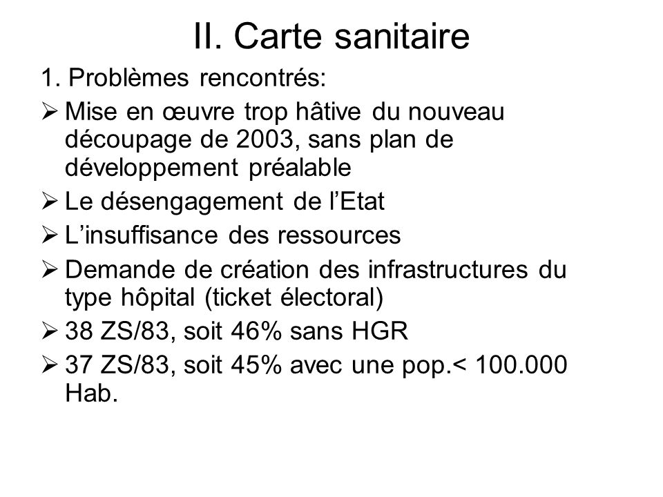 II. Carte sanitaire 1. Problèmes rencontrés: Mise en œuvre trop hâtive du nouveau découpage de 2003, sans plan de développement préalable Le désengage