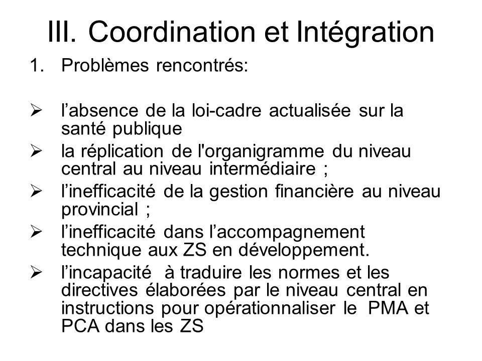 III. Coordination et Intégration 1.Problèmes rencontrés: labsence de la loi-cadre actualisée sur la santé publique la réplication de l'organigramme du