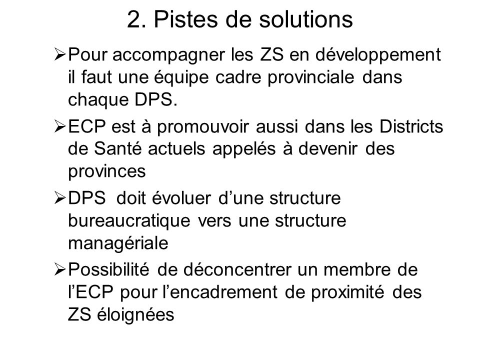 2. Pistes de solutions Pour accompagner les ZS en développement il faut une équipe cadre provinciale dans chaque DPS. ECP est à promouvoir aussi dans