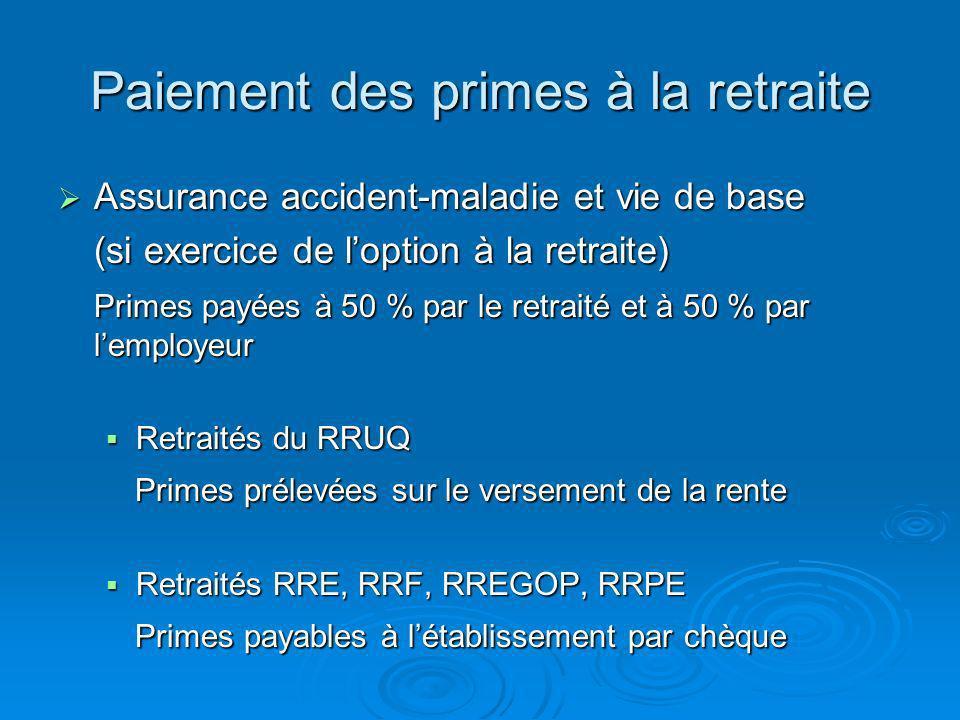 Paiement des primes à la retraite Assurance accident-maladie et vie de base Assurance accident-maladie et vie de base (si exercice de loption à la retraite) Primes payées à 50 % par le retraité et à 50 % par lemployeur Retraités du RRUQ Retraités du RRUQ Primes prélevées sur le versement de la rente Primes prélevées sur le versement de la rente Retraités RRE, RRF, RREGOP, RRPE Retraités RRE, RRF, RREGOP, RRPE Primes payables à létablissement par chèque Primes payables à létablissement par chèque