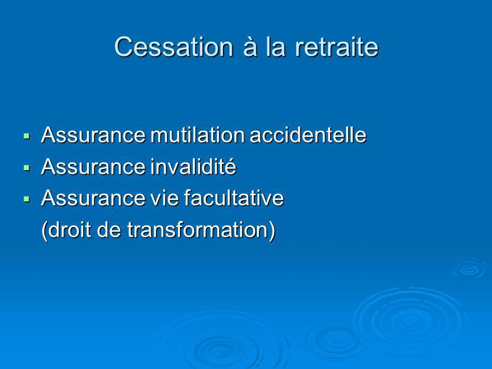 Cessation à la retraite Assurance mutilation accidentelle Assurance mutilation accidentelle Assurance invalidité Assurance invalidité Assurance vie facultative Assurance vie facultative (droit de transformation)