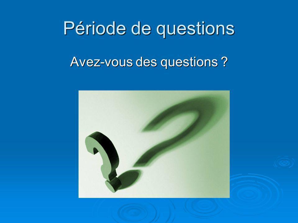 Période de questions Avez-vous des questions