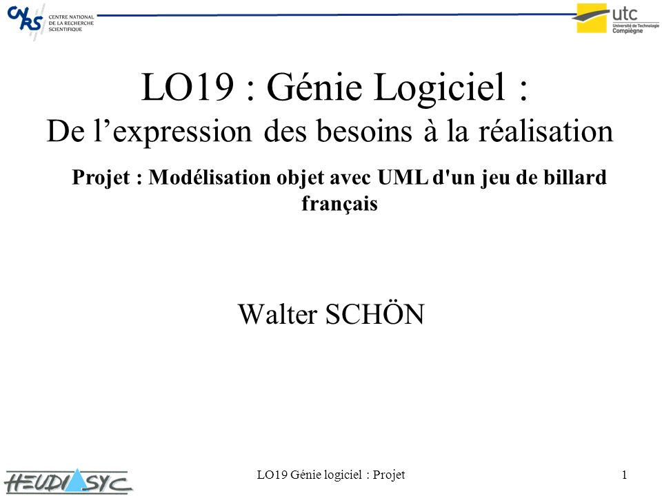 LO19 Génie logiciel : Projet1 LO19 : Génie Logiciel : De lexpression des besoins à la réalisation Walter SCHÖN Projet : Modélisation objet avec UML d'