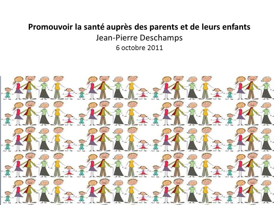 Promouvoir la santé auprès des parents et de leurs enfants Jean-Pierre Deschamps 6 octobre 2011