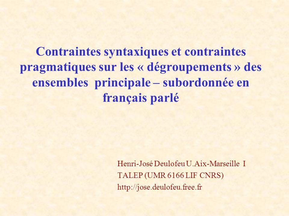 Conclusions - Un ensemble complexe de contraintes grammaticales, lexicales et pragmatiques gouverne les possibilités de « dégroupement », notamment dans le champ gauche, des « subordonnées » à verbe fini - Parmi les contraintes pragmatiques, la notion d énoncé exprimant une réfutation par reprise d un énoncé précédent rend compte de certaines impossibilités - Le repère pour définir le « dégroupement » : la construction verbale ou le « noyau » macrosyntaxique .