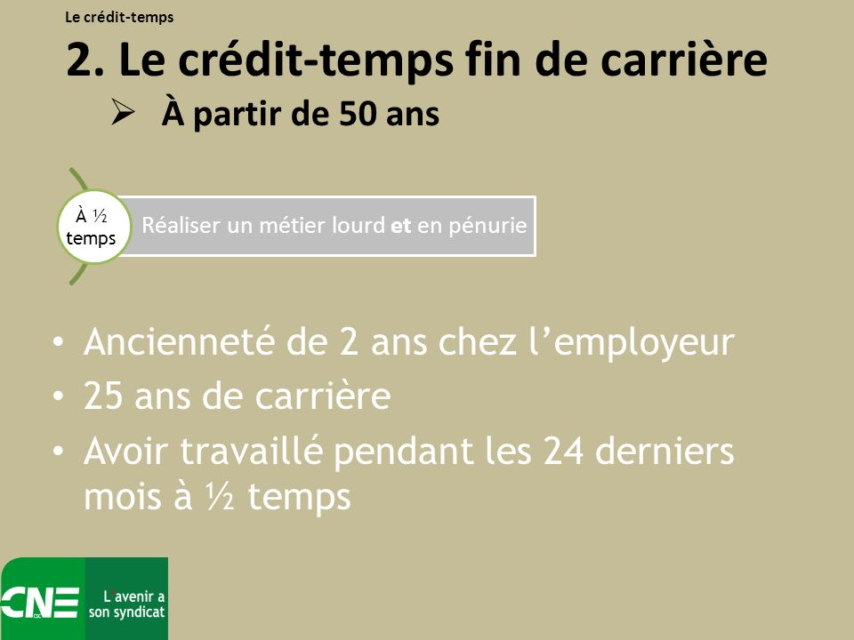 Ancienneté de 2 ans chez lemployeur 25 ans de carrière Avoir travaillé pendant les 24 derniers mois à ½ temps Le crédit-temps 2.