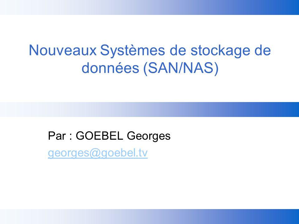 Nouveaux Systèmes de stockage de données (SAN/NAS) Par : GOEBEL Georges georges@goebel.tv