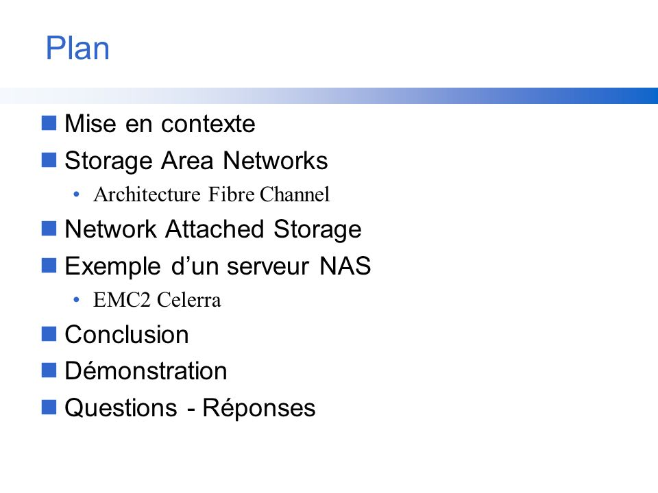 Plan nMise en contexte nStorage Area Networks Architecture Fibre Channel nNetwork Attached Storage nExemple dun serveur NAS EMC2 Celerra nConclusion n
