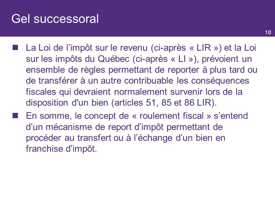 10 Gel successoral La Loi de limpôt sur le revenu (ci-après « LIR ») et la Loi sur les impôts du Québec (ci-après « LI »), prévoient un ensemble de règles permettant de reporter à plus tard ou de transférer à un autre contribuable les conséquences fiscales qui devraient normalement survenir lors de la disposition d un bien (articles 51, 85 et 86 LIR).