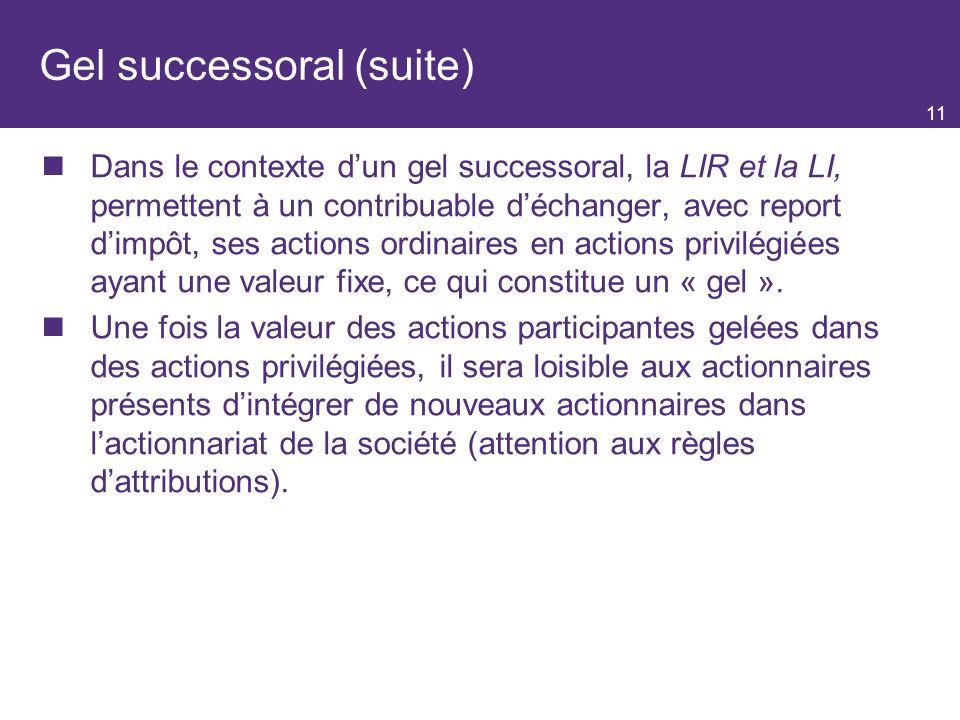 11 Gel successoral (suite) Dans le contexte dun gel successoral, la LIR et la LI, permettent à un contribuable déchanger, avec report dimpôt, ses actions ordinaires en actions privilégiées ayant une valeur fixe, ce qui constitue un « gel ».