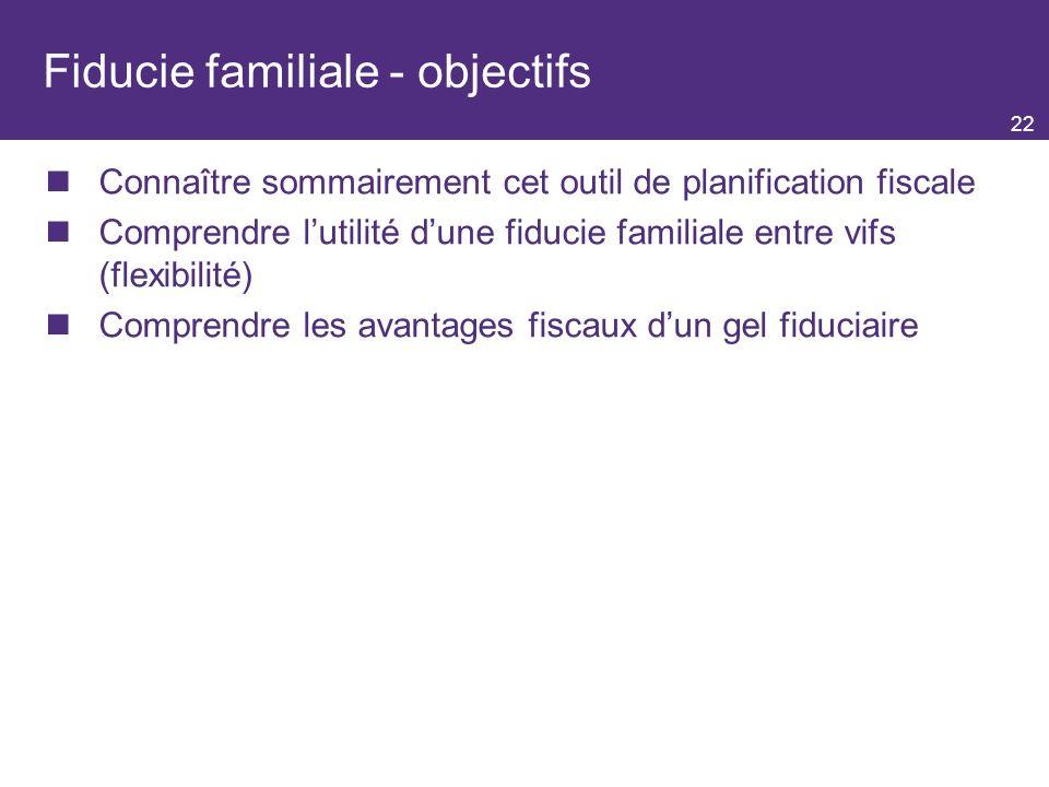 22 Fiducie familiale - objectifs Connaître sommairement cet outil de planification fiscale Comprendre lutilité dune fiducie familiale entre vifs (flexibilité) Comprendre les avantages fiscaux dun gel fiduciaire