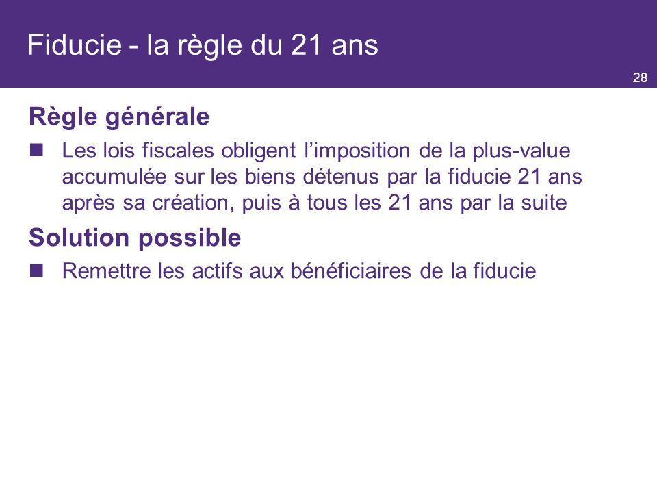 28 Fiducie - la règle du 21 ans Règle générale Les lois fiscales obligent limposition de la plus-value accumulée sur les biens détenus par la fiducie 21 ans après sa création, puis à tous les 21 ans par la suite Solution possible Remettre les actifs aux bénéficiaires de la fiducie
