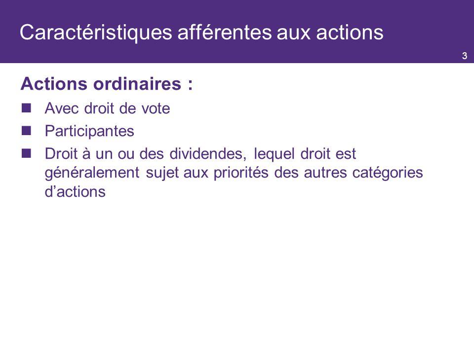 3 Caractéristiques afférentes aux actions Actions ordinaires : Avec droit de vote Participantes Droit à un ou des dividendes, lequel droit est généralement sujet aux priorités des autres catégories dactions