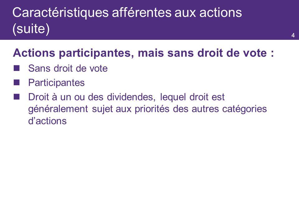 4 Caractéristiques afférentes aux actions (suite) Actions participantes, mais sans droit de vote : Sans droit de vote Participantes Droit à un ou des dividendes, lequel droit est généralement sujet aux priorités des autres catégories dactions
