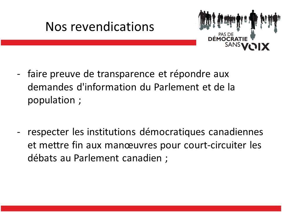 Nos revendications -faire preuve de transparence et répondre aux demandes d information du Parlement et de la population ; -respecter les institutions démocratiques canadiennes et mettre fin aux manœuvres pour court-circuiter les débats au Parlement canadien ;