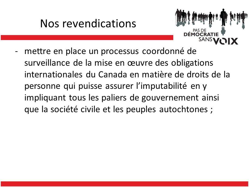 Nos revendications -mettre en place un processus coordonné de surveillance de la mise en œuvre des obligations internationales du Canada en matière de droits de la personne qui puisse assurer limputabilité en y impliquant tous les paliers de gouvernement ainsi que la société civile et les peuples autochtones ;