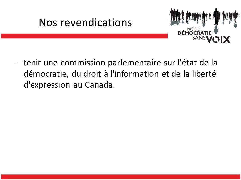 Nos revendications -tenir une commission parlementaire sur l'état de la démocratie, du droit à l'information et de la liberté d'expression au Canada.