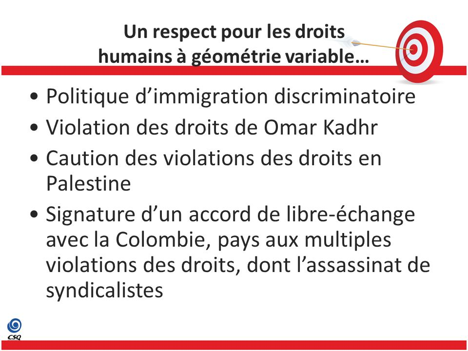 Politique dimmigration discriminatoire Violation des droits de Omar Kadhr Caution des violations des droits en Palestine Signature dun accord de libre-échange avec la Colombie, pays aux multiples violations des droits, dont lassassinat de syndicalistes