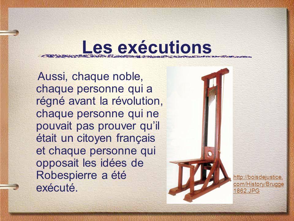 Les exécutions Aussi, chaque noble, chaque personne qui a régné avant la révolution, chaque personne qui ne pouvait pas prouver quil était un citoyen français et chaque personne qui opposait les idées de Robespierre a été exécuté.