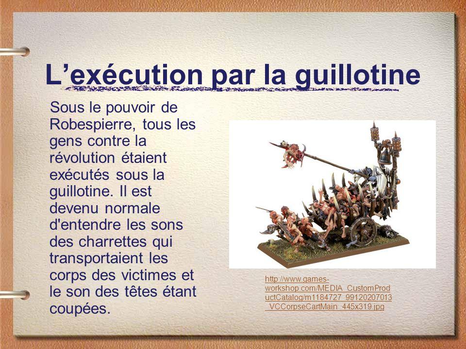 Lexécution par la guillotine Sous le pouvoir de Robespierre, tous les gens contre la révolution étaient exécutés sous la guillotine.