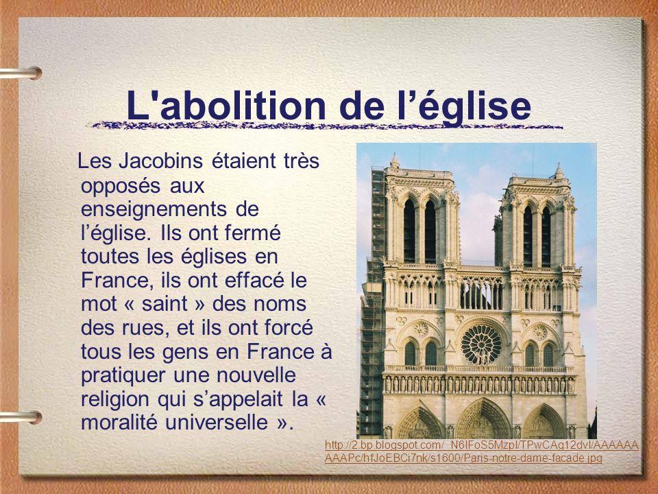 L'abolition de léglise Les Jacobins étaient très opposés aux enseignements de léglise. Ils ont fermé toutes les églises en France, ils ont effacé le m
