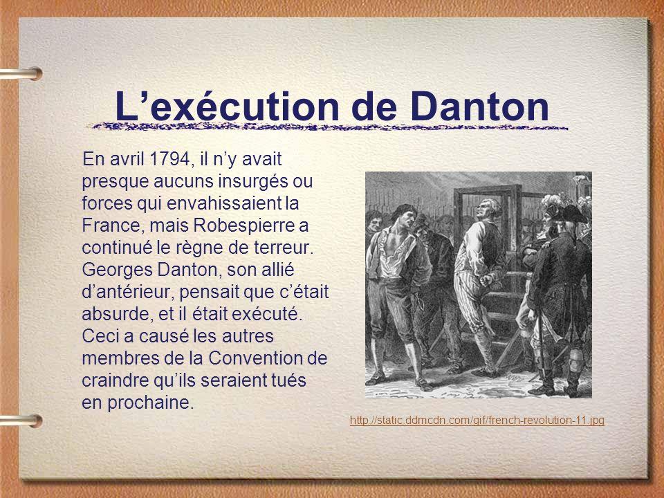 Lexécution de Danton En avril 1794, il ny avait presque aucuns insurgés ou forces qui envahissaient la France, mais Robespierre a continué le règne de terreur.