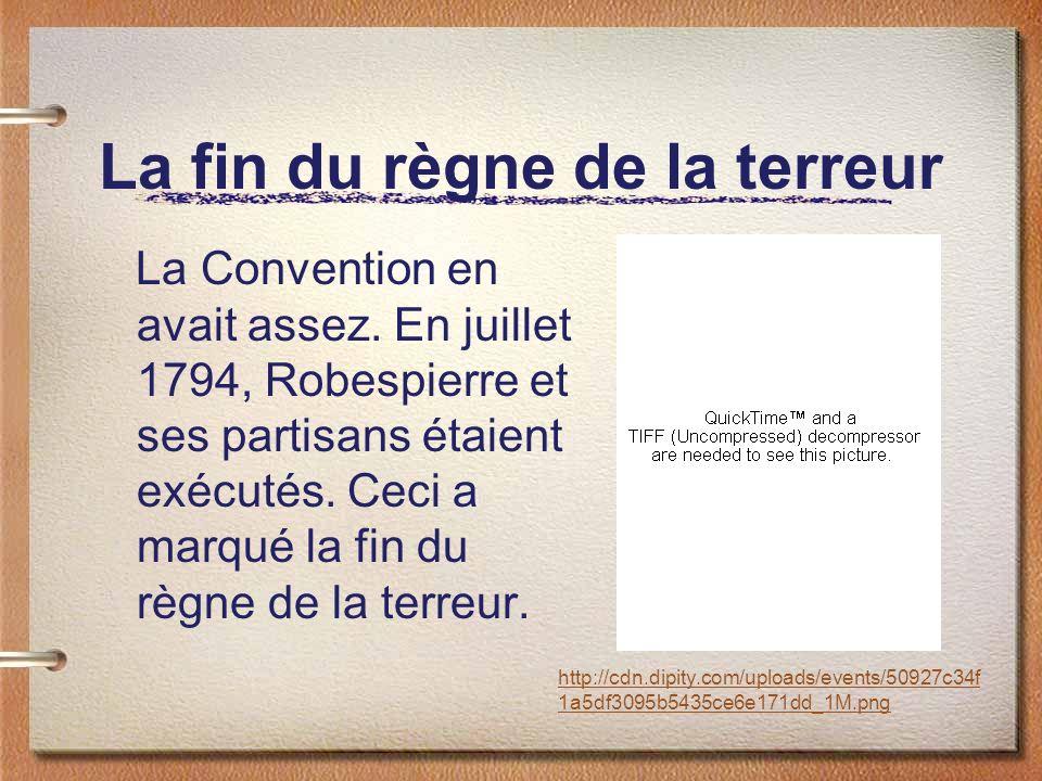 La fin du règne de la terreur La Convention en avait assez. En juillet 1794, Robespierre et ses partisans étaient exécutés. Ceci a marqué la fin du rè