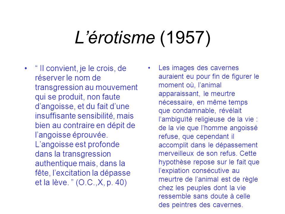 Lérotisme (1957) Il convient, je le crois, de réserver le nom de transgression au mouvement qui se produit, non faute dangoisse, et du fait dune insuffisante sensibilité, mais bien au contraire en dépit de langoisse éprouvée.