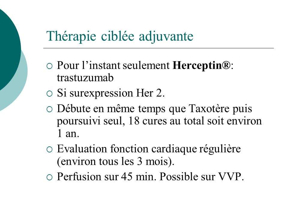 Thérapie ciblée adjuvante Pour linstant seulement Herceptin®: trastuzumab Si surexpression Her 2. Débute en même temps que Taxotère puis poursuivi seu