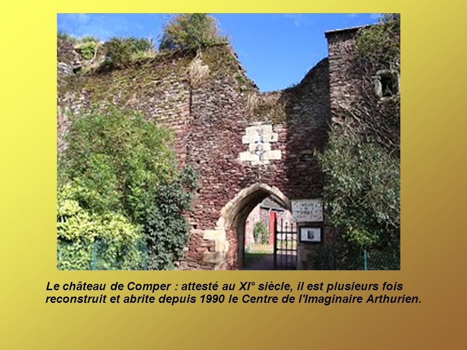 Le château de Comper : attesté au XI° siècle, il est plusieurs fois reconstruit et abrite depuis 1990 le Centre de l'Imaginaire Arthurien.