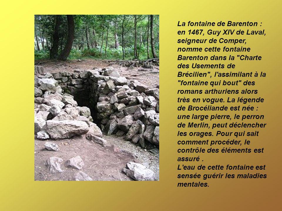 La fontaine de Barenton : en 1467, Guy XIV de Laval, seigneur de Comper, nomme cette fontaine Barenton dans la
