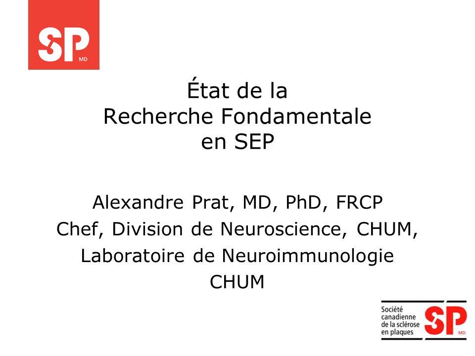 État de la Recherche Fondamentale en SEP Alexandre Prat, MD, PhD, FRCP Chef, Division de Neuroscience, CHUM, Laboratoire de Neuroimmunologie CHUM