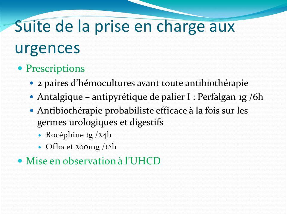Suite de la prise en charge aux urgences Prescriptions 2 paires dhémocultures avant toute antibiothérapie Antalgique – antipyrétique de palier I : Per