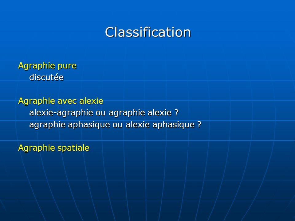 Classification Agraphie pure discutée Agraphie avec alexie alexie-agraphie ou agraphie alexie ? agraphie aphasique ou alexie aphasique ? Agraphie spat