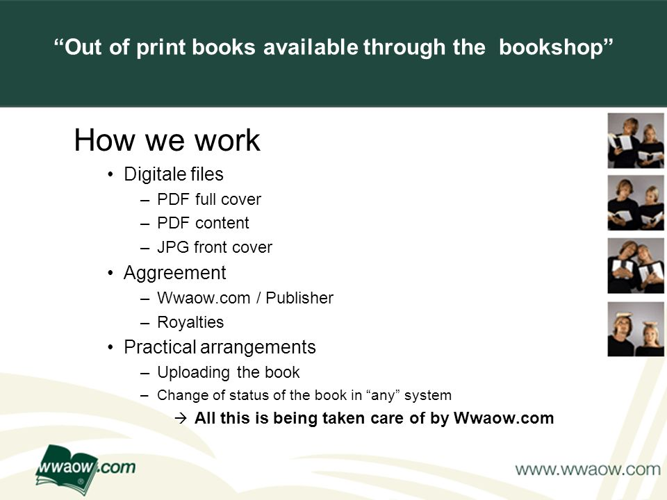 For your printed documents Out of print books available through the bookshop How we work Digitale files –PDF full cover –PDF content –JPG front cover Aggreement –Wwaow.com / Publisher –Royalties Practical arrangements –Uploading the book –Change of status of the book in any system All this is being taken care of by Wwaow.com