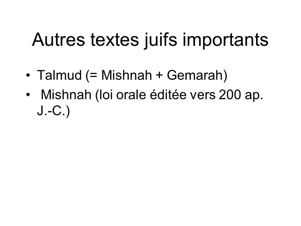 Autres textes juifs importants Talmud (= Mishnah + Gemarah) Mishnah (loi orale éditée vers 200 ap.